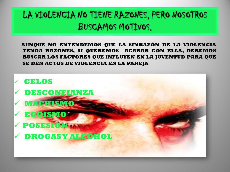 LA VIOLENCIA NO TIENE RAZONES, PERO NOSOTROS BUSCAMOS MOTIVOS.