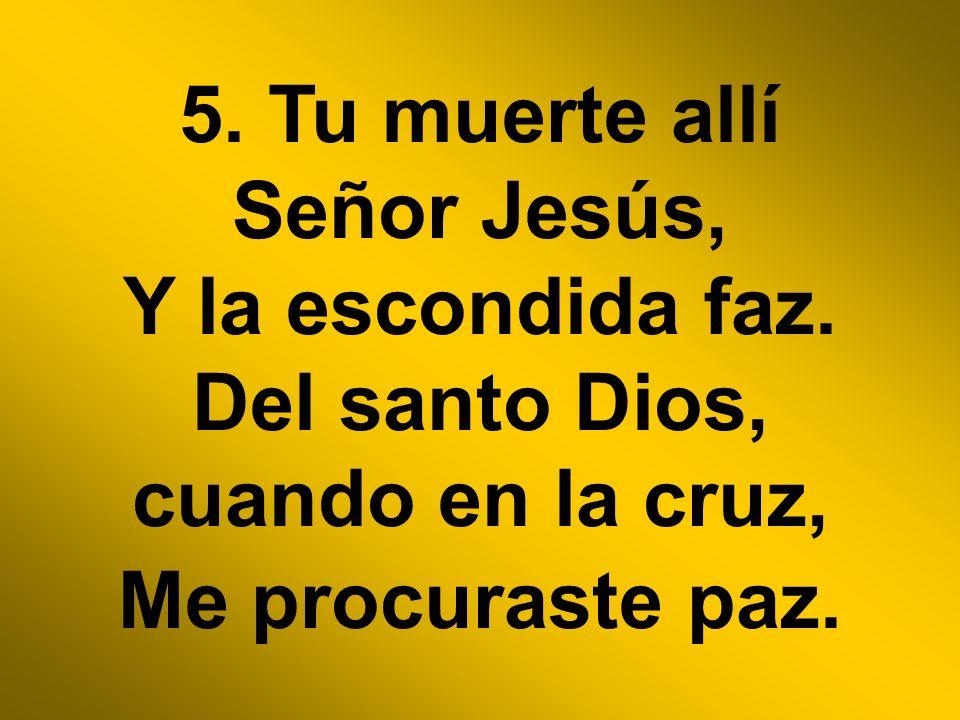 5. Tu muerte allí Señor Jesús, Y la escondida faz. Del santo Dios, cuando en la cruz, Me procuraste paz.