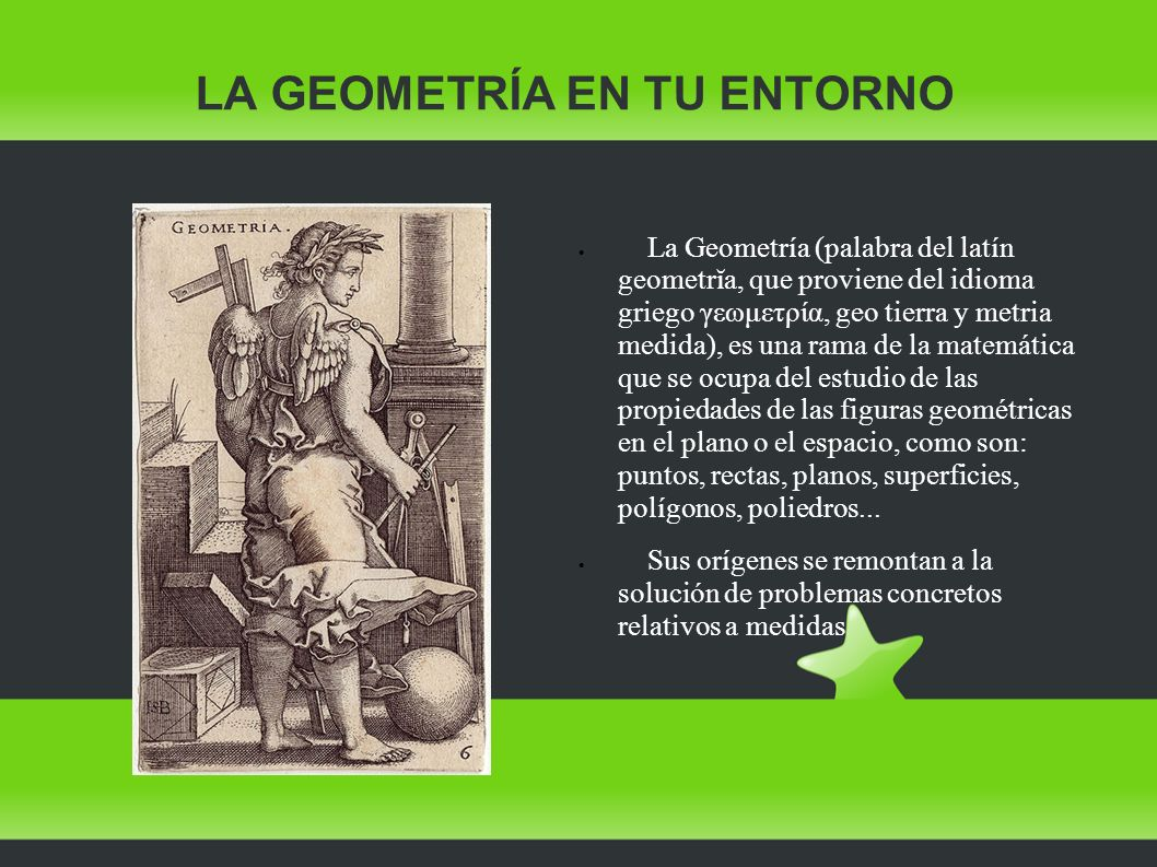 La Geometría (palabra del latín geometrĭa, que proviene del idioma griego γεωμετρία, geo tierra y metria medida), es una rama de la matemática que se