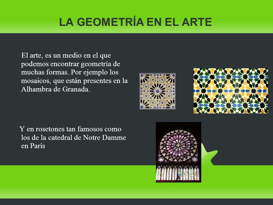 LA GEOMETRÍA EN EL ARTE El arte, es un medio en el que podemos encontrar geometría de muchas formas. Por ejemplo los mosaicos, que están presentes en