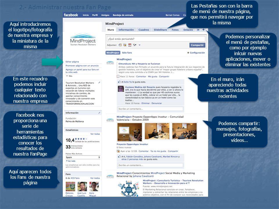 http://www.flickr.com/photos/20024546@N05/ 2.- Administrar nuestra Fan Page Aquí introduciremos el logotipo/fotografía de nuestra empresa y la miniatura de la misma Las Pestañas son con la barra de menú de nuestra página, que nos permitirá navegar por la misma Facebook nos proporciona una serie de herramientas estadísticas para conocer los resultados de nuestra FanPage Aquí aparecen todos los Fans de nuestra página En este recuadro podemos incluir cualquier texto relacionado con nuestra empresa En el muro, irán apareciendo todas nuestras actividades recientes Podemos compartir: mensajes, fotografías, presentaciones, vídeos… Podemos personalizar el menú de pestañas, como por ejemplo inlcuir nuevas aplicaciones, mover o eliminar las existentes
