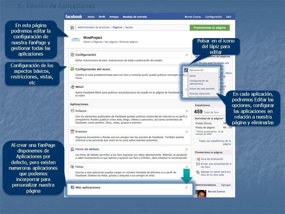 http://www.flickr.com/photos/20024546@N05/ 3.- Edición de Aplicaciones En esta página podremos editar la configuración de nuestra FanPage y gestionar todas las aplicaciones Configuración de los aspectos básicos, restricciones, vistas, etc Pulsar en el icono del lápiz para editar En cada aplicación, podremos Editar las opciones, configurar las aplicaciones en relación a nuestra página y eliminarlas Al crear una FanPage disponemos de Aplicaciones por defecto, pero existen numeroras aplicaciones que podemos incorporrar para personalizar nuestra página
