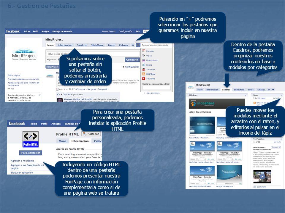 6.- Gestión de Pestañas Pulsando en + podremos seleccionar las pestañas que queramos incluir en nuestra página Si pulsamos sobre una pestaña sin soltar el botón, podemos arrastrarla y cambiar de orden Para crear una pestaña personalizada, podemos instalar la aplicación Profile HTML Incluyendo un código HTML dentro de una pestaña podemos presentar nuestra FanPage con información complementaria como si de una página web se tratara Dentro de la pestaña Cuadros, podremos organizar nuestros contenidos en base a módulos por categorías Puedes mover los módulos mediante el arrastre con el raton, y editarlos al pulsar en el incono del lápiz