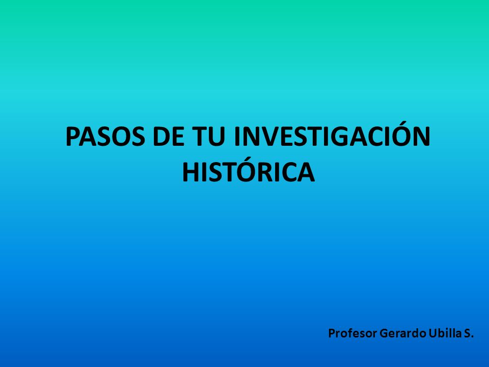 PASOS DE TU INVESTIGACIÓN HISTÓRICA Profesor Gerardo Ubilla S.