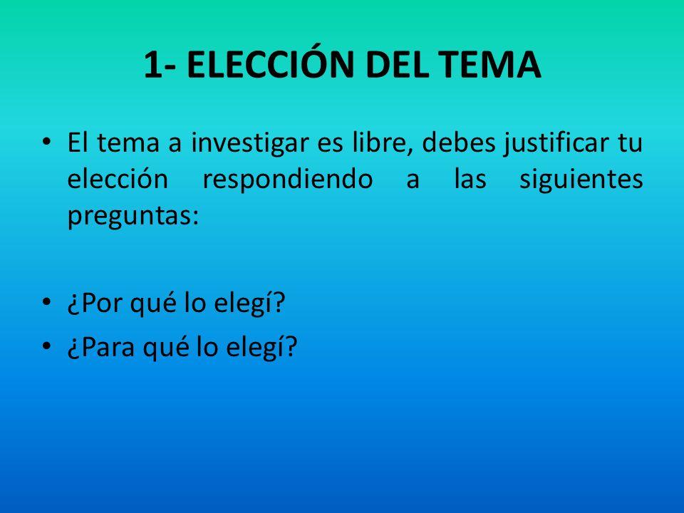 1- ELECCIÓN DEL TEMA El tema a investigar es libre, debes justificar tu elección respondiendo a las siguientes preguntas: ¿Por qué lo elegí? ¿Para qué