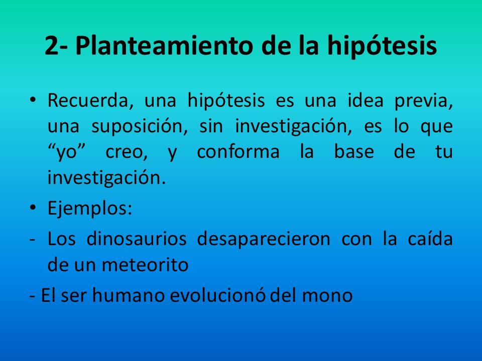 2- Planteamiento de la hipótesis Recuerda, una hipótesis es una idea previa, una suposición, sin investigación, es lo que yo creo, y conforma la base