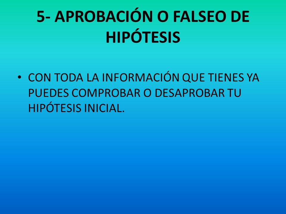 5- APROBACIÓN O FALSEO DE HIPÓTESIS CON TODA LA INFORMACIÓN QUE TIENES YA PUEDES COMPROBAR O DESAPROBAR TU HIPÓTESIS INICIAL.