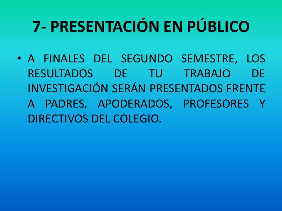7- PRESENTACIÓN EN PÚBLICO A FINALES DEL SEGUNDO SEMESTRE, LOS RESULTADOS DE TU TRABAJO DE INVESTIGACIÓN SERÁN PRESENTADOS FRENTE A PADRES, APODERADOS