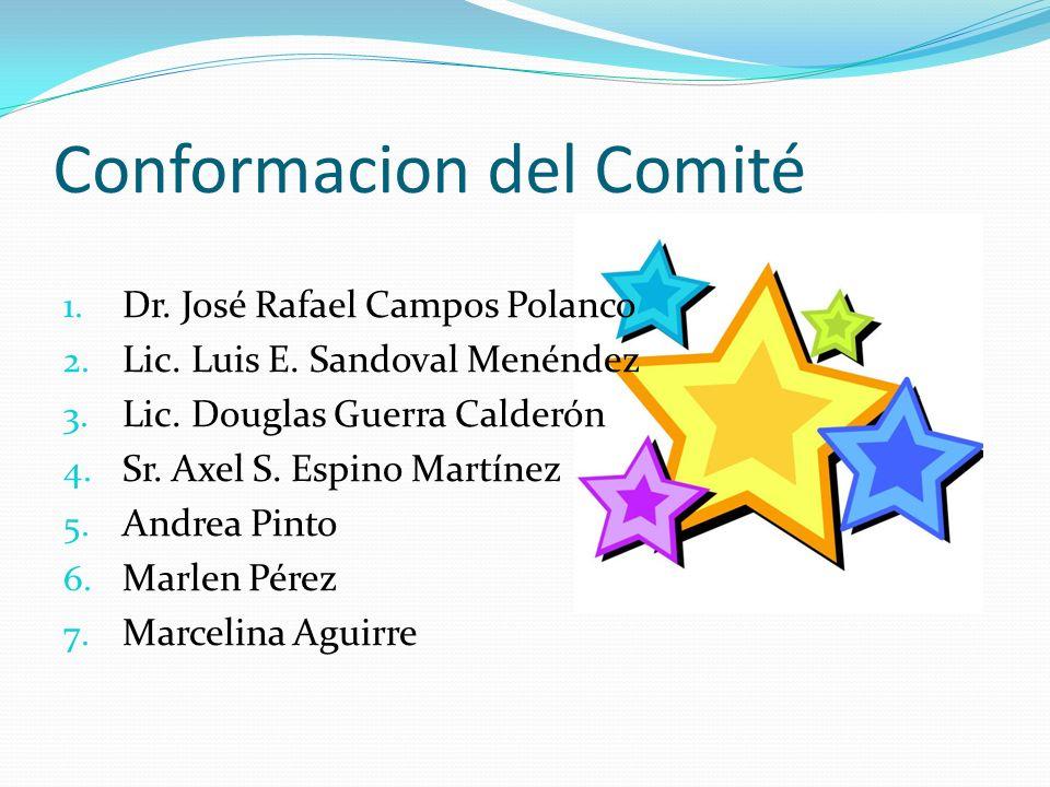 Conformacion del Comité 1. Dr. José Rafael Campos Polanco 2. Lic. Luis E. Sandoval Menéndez 3. Lic. Douglas Guerra Calderón 4. Sr. Axel S. Espino Mart