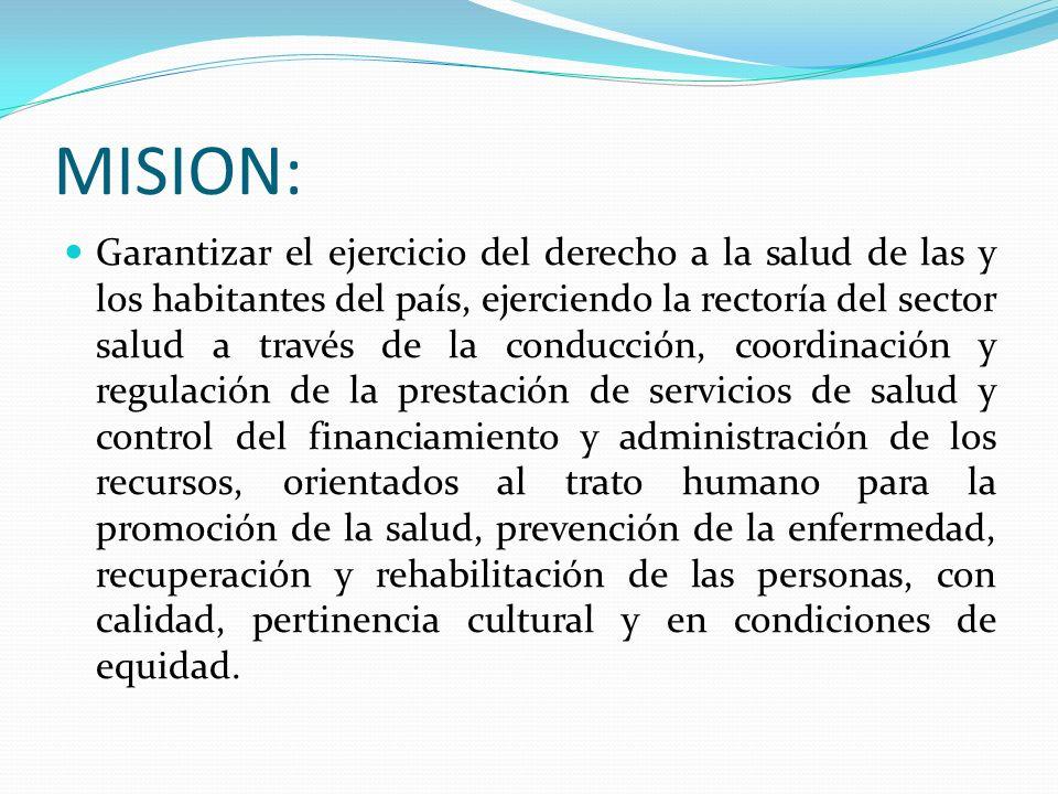 MISION: Garantizar el ejercicio del derecho a la salud de las y los habitantes del país, ejerciendo la rectoría del sector salud a través de la conduc
