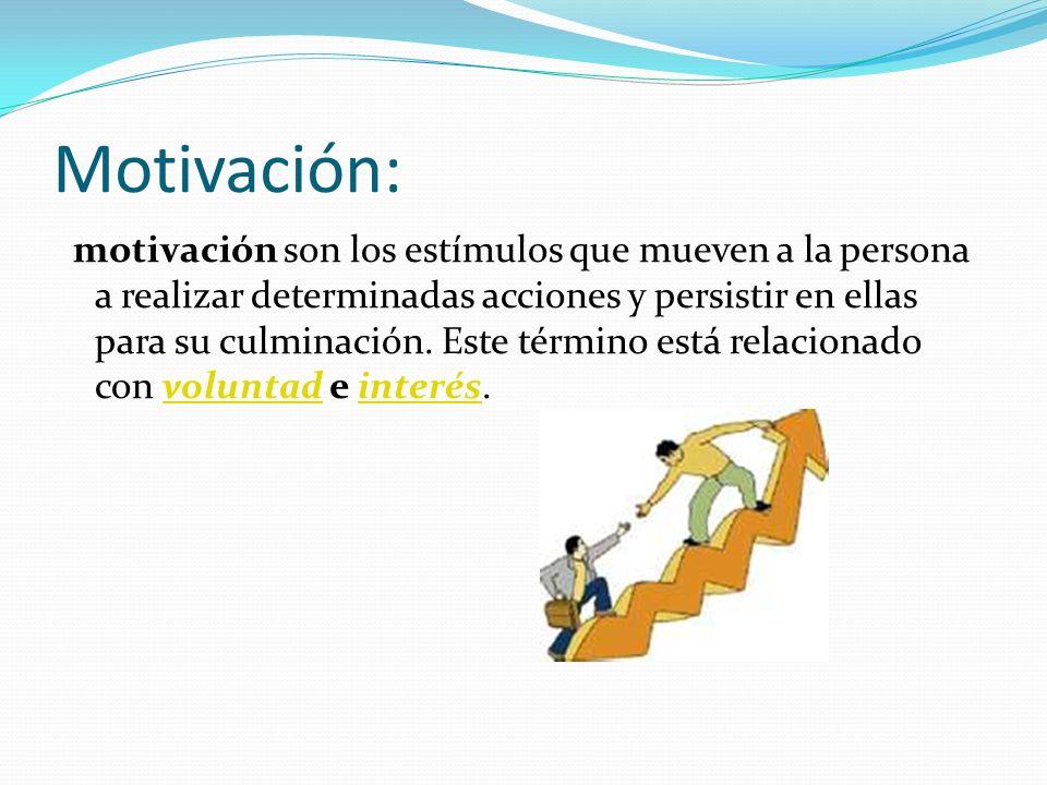 Motivación: motivación son los estímulos que mueven a la persona a realizar determinadas acciones y persistir en ellas para su culminación. Este térmi
