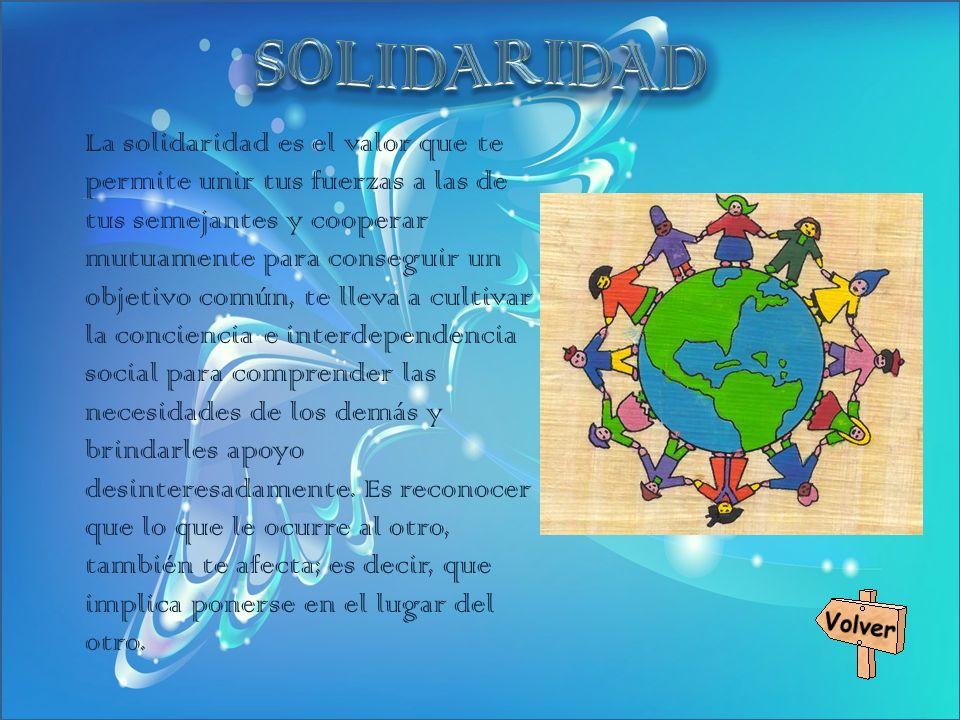 La solidaridad es el valor que te permite unir tus fuerzas a las de tus semejantes y cooperar mutuamente para conseguir un objetivo común, te lleva a