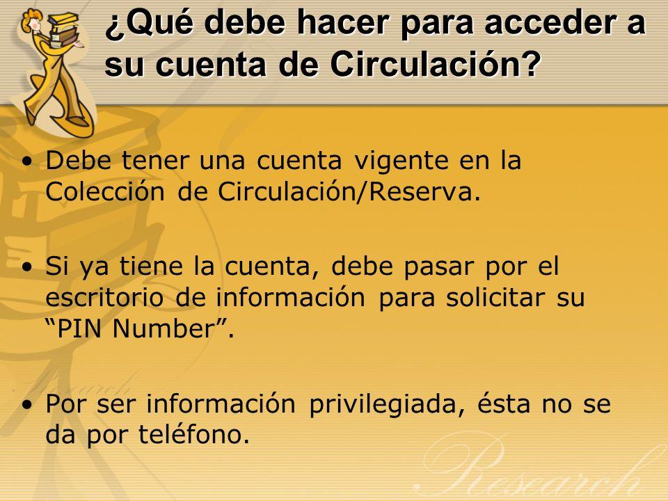 ¿Qué debe hacer para acceder a su cuenta de Circulación? Debe tener una cuenta vigente en la Colección de Circulación/Reserva. Si ya tiene la cuenta,