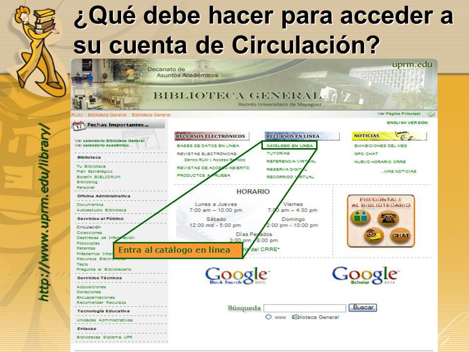 ¿Qué debe hacer para acceder a su cuenta de Circulación? http://www.uprm.edu/library/ Entra al catálogo en línea
