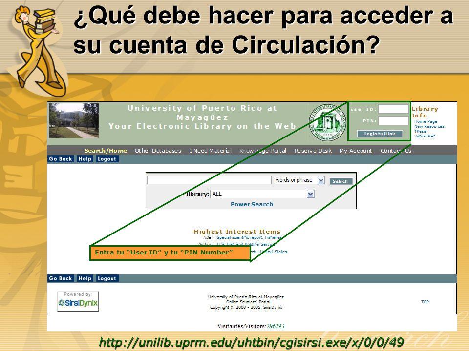 ¿Qué debe hacer para acceder a su cuenta de Circulación? http://unilib.uprm.edu/uhtbin/cgisirsi.exe/x/0/0/49 Entra tu User ID y tu PIN Number