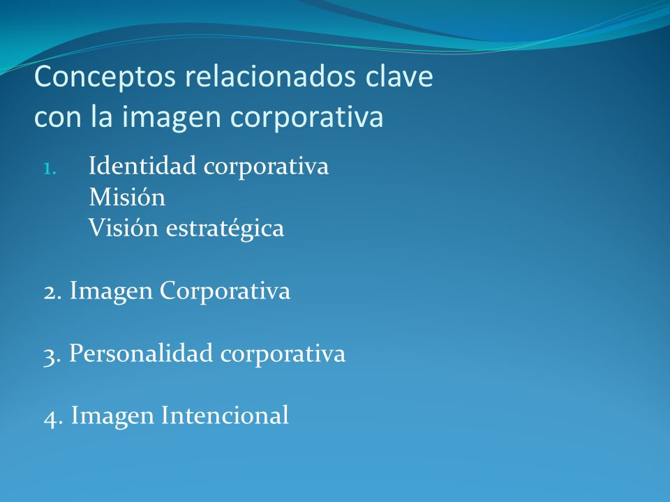 Conceptos relacionados clave con la imagen corporativa 1. Identidad corporativa Misión Visión estratégica 2. Imagen Corporativa 3. Personalidad corpor