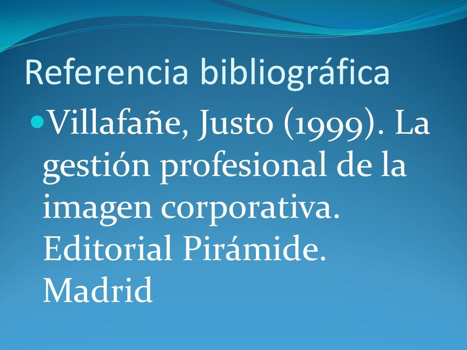 Referencia bibliográfica Villafañe, Justo (1999). La gestión profesional de la imagen corporativa. Editorial Pirámide. Madrid