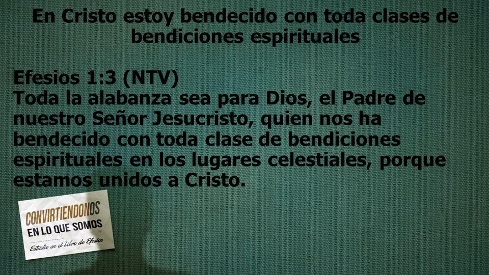 En Cristo estoy bendecido con toda clases de bendiciones espirituales Efesios 1:3 (NTV) Toda la alabanza sea para Dios, el Padre de nuestro Señor Jesu