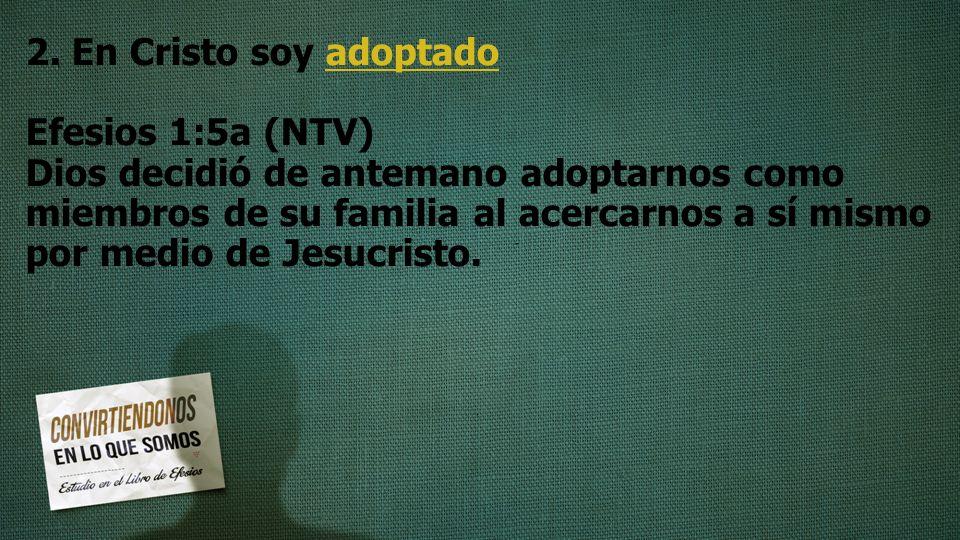 2. En Cristo soy adoptado Efesios 1:5a (NTV) Dios decidió de antemano adoptarnos como miembros de su familia al acercarnos a sí mismo por medio de Jes
