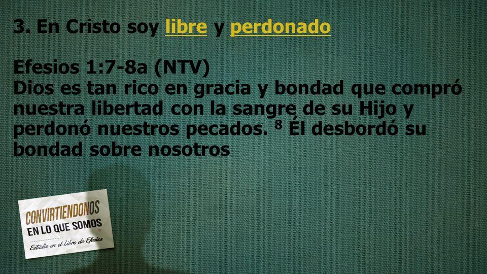 3. En Cristo soy libre y perdonado Efesios 1:7-8a (NTV) Dios es tan rico en gracia y bondad que compró nuestra libertad con la sangre de su Hijo y per