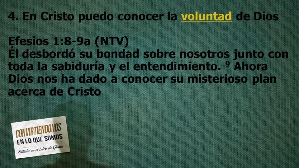 4. En Cristo puedo conocer la voluntad de Dios Efesios 1:8-9a (NTV) Él desbordó su bondad sobre nosotros junto con toda la sabiduría y el entendimient