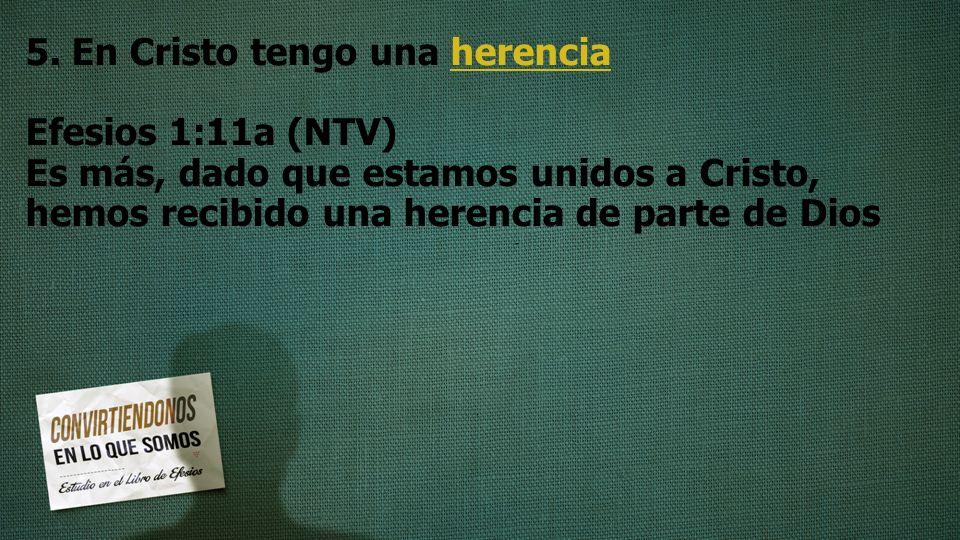 5. En Cristo tengo una herencia Efesios 1:11a (NTV) Es más, dado que estamos unidos a Cristo, hemos recibido una herencia de parte de Dios
