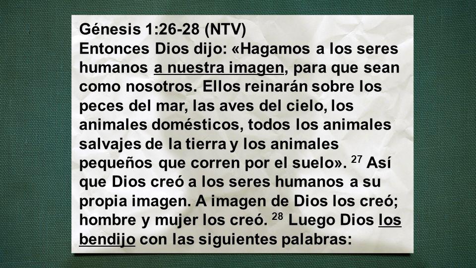 Génesis 1:26-28 (NTV) Entonces Dios dijo: «Hagamos a los seres humanos a nuestra imagen, para que sean como nosotros. Ellos reinarán sobre los peces d