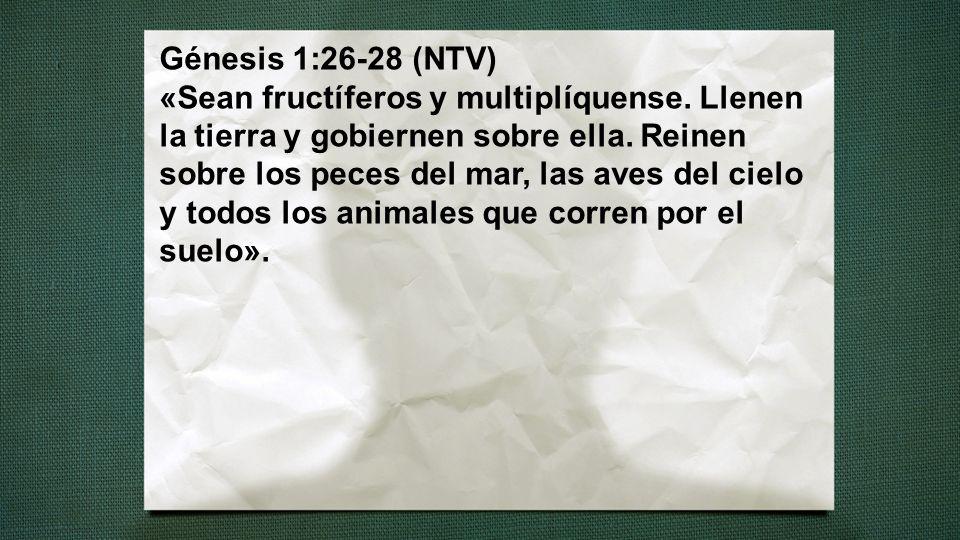 Génesis 1:26-28 (NTV) «Sean fructíferos y multiplíquense. Llenen la tierra y gobiernen sobre ella. Reinen sobre los peces del mar, las aves del cielo