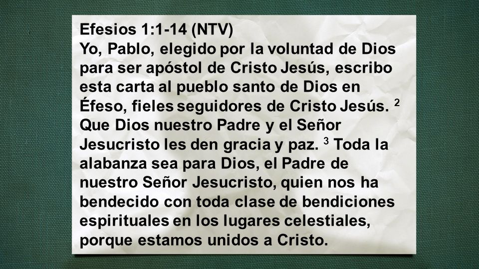 Efesios 1:1-14 (NTV) Yo, Pablo, elegido por la voluntad de Dios para ser apóstol de Cristo Jesús, escribo esta carta al pueblo santo de Dios en Éfeso,