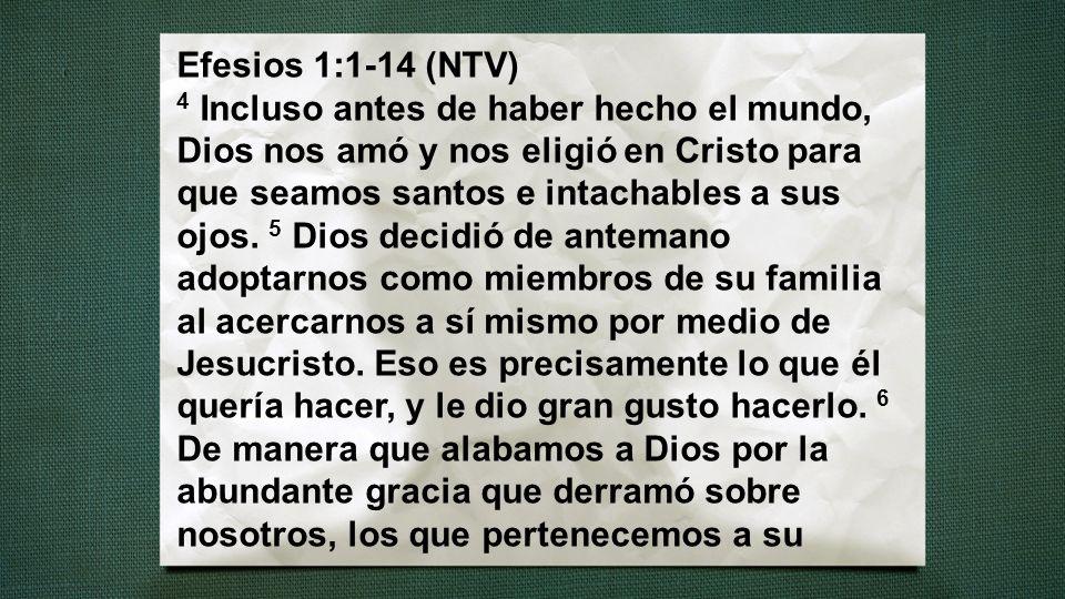 Efesios 1:1-14 (NTV) 4 Incluso antes de haber hecho el mundo, Dios nos amó y nos eligió en Cristo para que seamos santos e intachables a sus ojos. 5 D