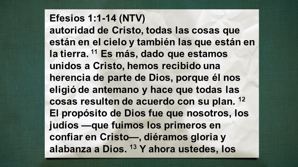 Efesios 1:1-14 (NTV) autoridad de Cristo, todas las cosas que están en el cielo y también las que están en la tierra. 11 Es más, dado que estamos unid