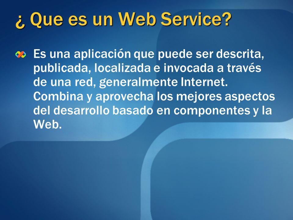 ¿ Que es un Web Service? Es una aplicación que puede ser descrita, publicada, localizada e invocada a través de una red, generalmente Internet. Combin
