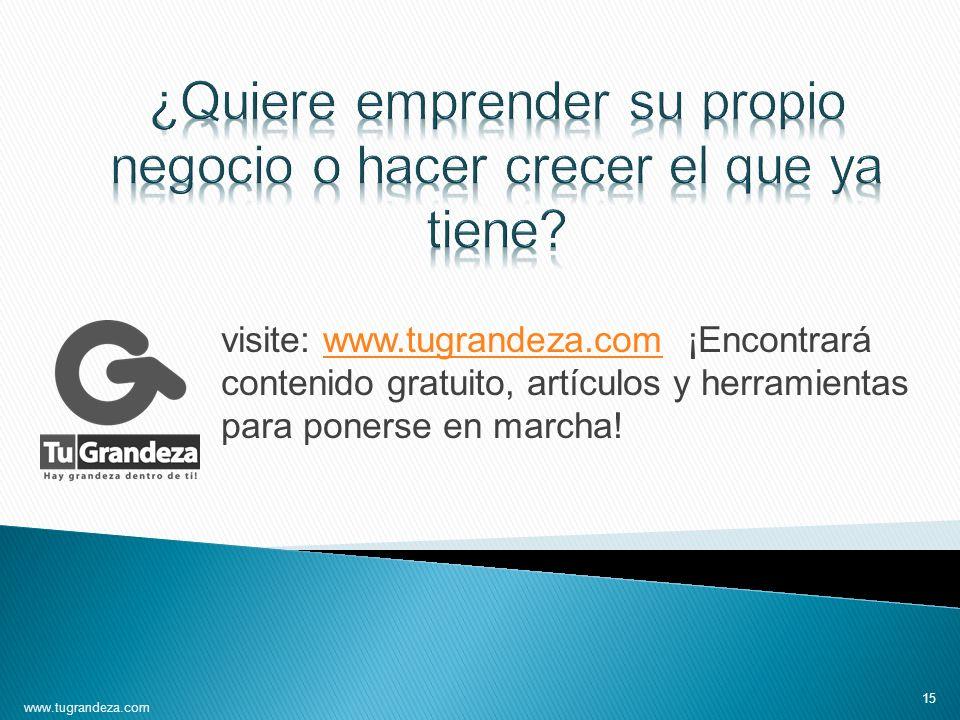 visite: www.tugrandeza.com ¡Encontrará contenido gratuito, artículos y herramientas para ponerse en marcha!www.tugrandeza.com 15 www.tugrandeza.com