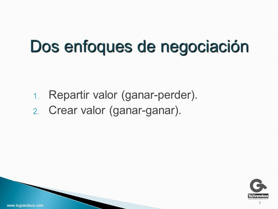 1. Repartir valor (ganar-perder). 2. Crear valor (ganar-ganar). 6 www.tugrandeza.com