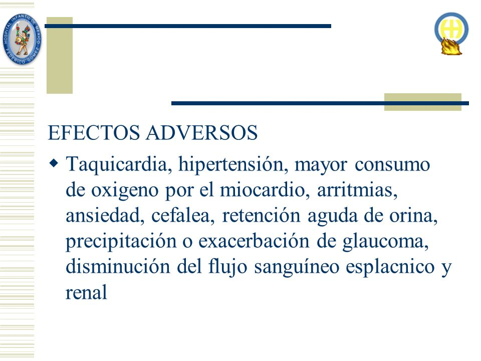 EFECTOS ADVERSOS Taquicardia, hipertensión, mayor consumo de oxigeno por el miocardio, arritmias, ansiedad, cefalea, retención aguda de orina, precipitación o exacerbación de glaucoma, disminución del flujo sanguíneo esplacnico y renal
