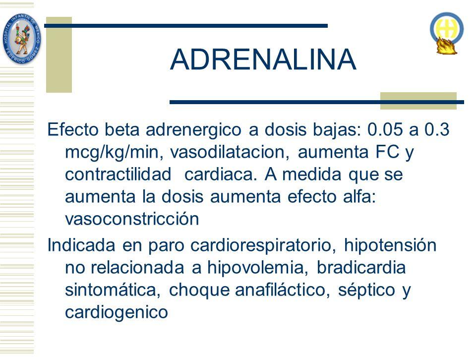 ADRENALINA Efecto beta adrenergico a dosis bajas: 0.05 a 0.3 mcg/kg/min, vasodilatacion, aumenta FC y contractilidad cardiaca. A medida que se aumenta