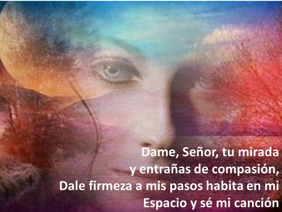 Dame, Señor, tu mirada y entrañas de compasión, Dale firmeza a mis pasos habita en mi Espacio y sé mi canción