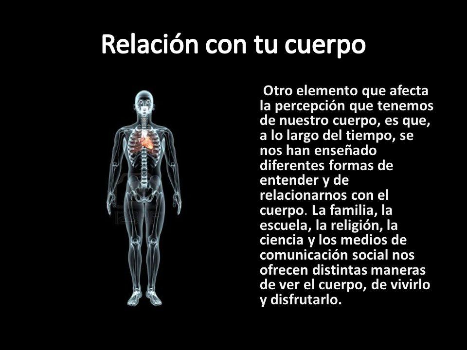 Otro elemento que afecta la percepción que tenemos de nuestro cuerpo, es que, a lo largo del tiempo, se nos han enseñado diferentes formas de entender
