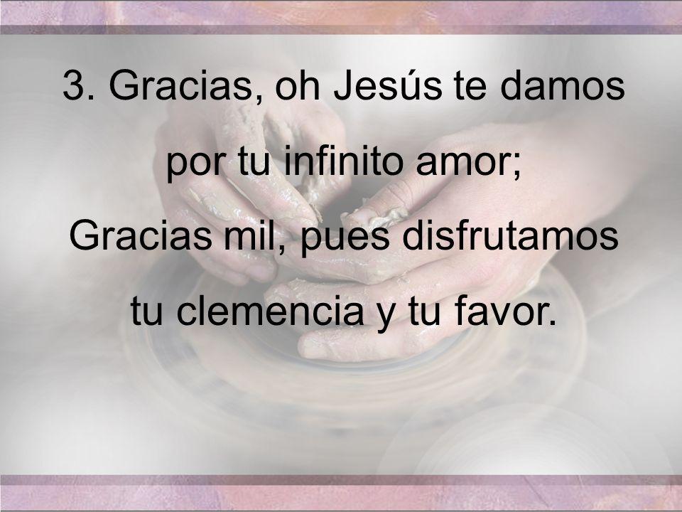 3. Gracias, oh Jesús te damos por tu infinito amor; Gracias mil, pues disfrutamos tu clemencia y tu favor.