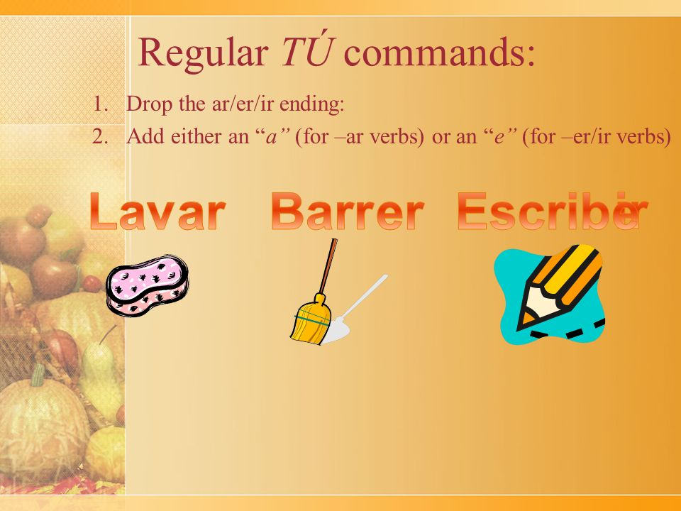 Regular TÚ commands: 1.Drop the ar/er/ir ending: 2.Add either an a (for –ar verbs) or an e (for –er/ir verbs)