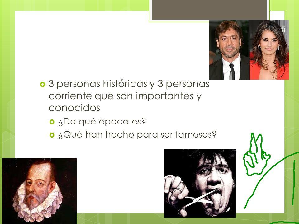 3 personas históricas y 3 personas corriente que son importantes y conocidos ¿De qué época es? ¿Qué han hecho para ser famosos?