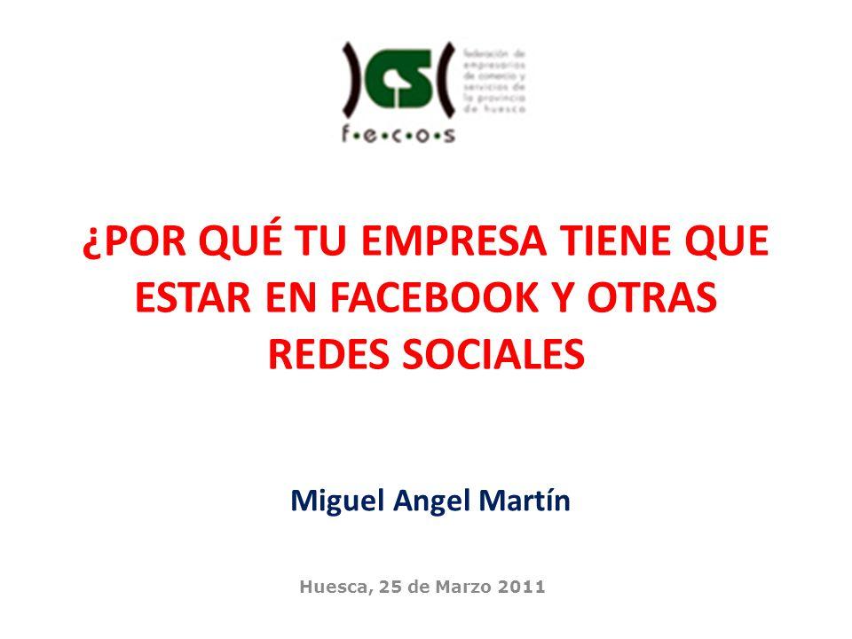 Huesca, 25 de Marzo 2011 Miguel Angel Martín ¿POR QUÉ TU EMPRESA TIENE QUE ESTAR EN FACEBOOK Y OTRAS REDES SOCIALES