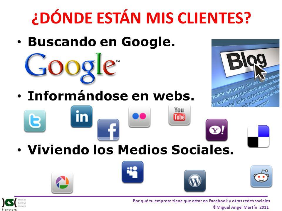 Por qué tu empresa tiene que estar en Facebook y otras redes sociales ©Miguel Angel Martín 2011 ¿DÓNDE ESTÁN MIS CLIENTES? Buscando en Google. Informá