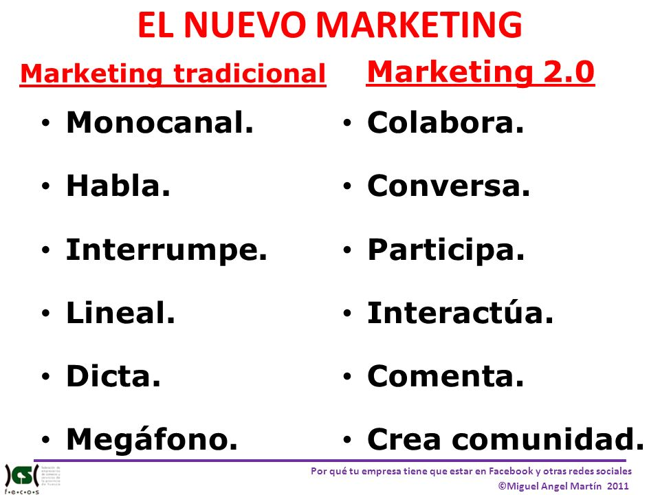 EL NUEVO MARKETING Marketing tradicional Monocanal. Habla. Interrumpe. Lineal. Dicta. Megáfono. Marketing 2.0 Colabora. Conversa. Participa. Interactú