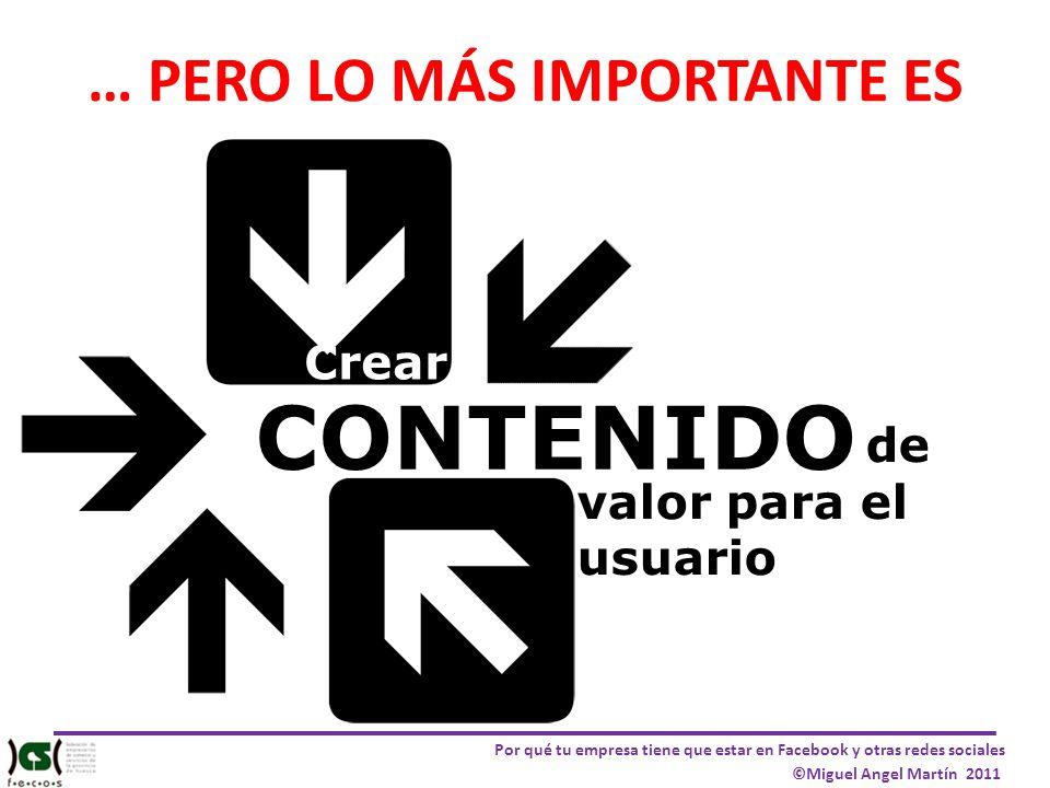 Por qué tu empresa tiene que estar en Facebook y otras redes sociales ©Miguel Angel Martín 2011 … PERO LO MÁS IMPORTANTE ES Crear CONTENIDO de valor p