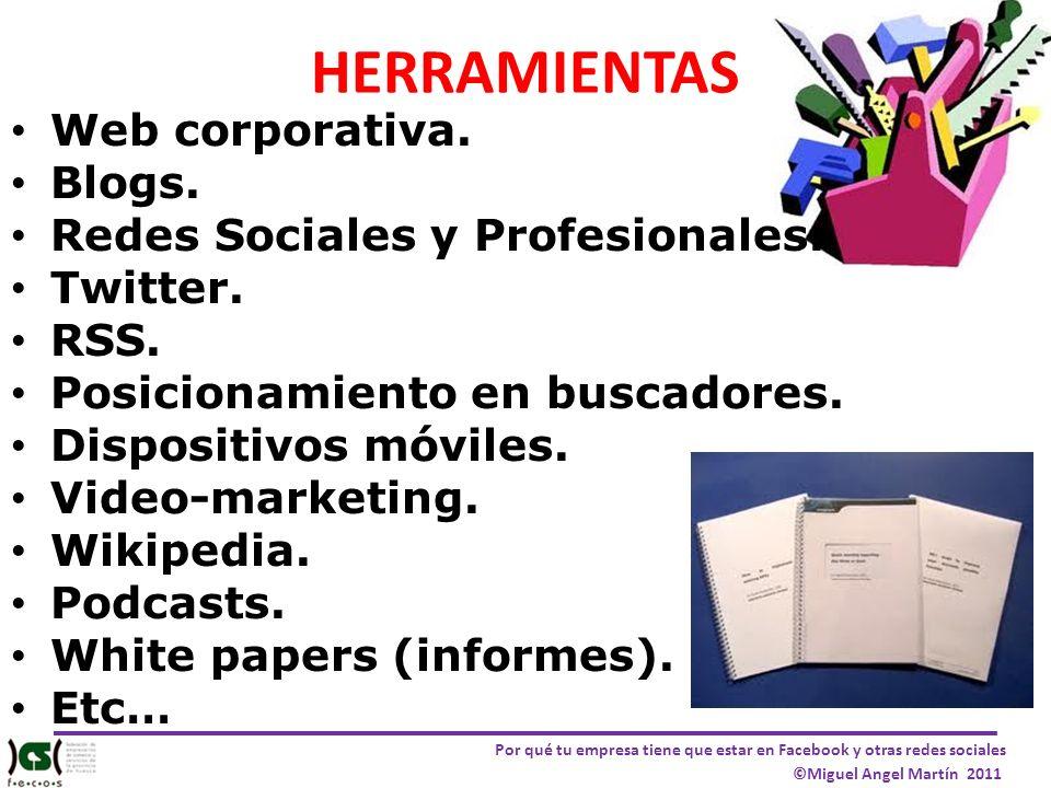 Por qué tu empresa tiene que estar en Facebook y otras redes sociales ©Miguel Angel Martín 2011 HERRAMIENTAS Web corporativa. Blogs. Redes Sociales y