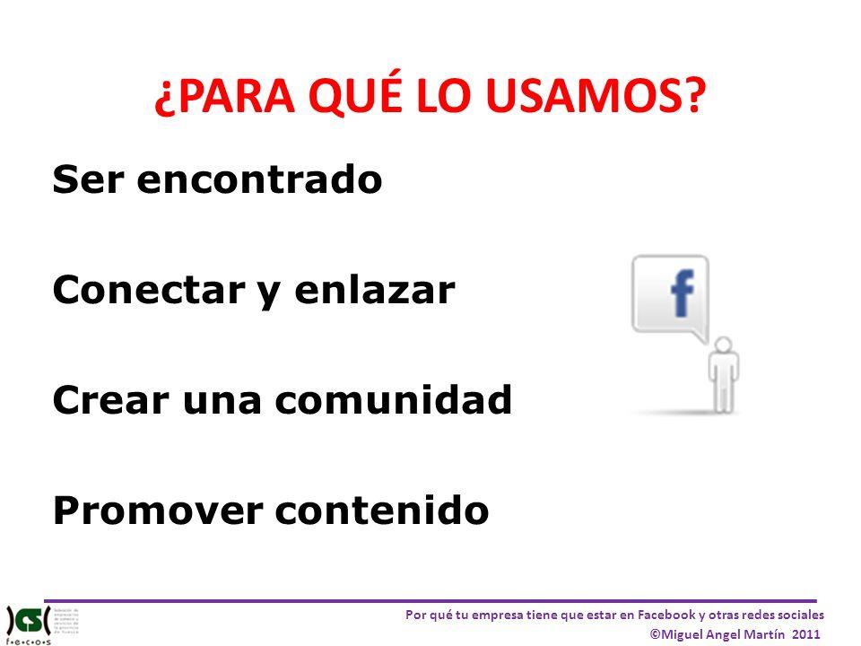 Por qué tu empresa tiene que estar en Facebook y otras redes sociales ©Miguel Angel Martín 2011 ¿PARA QUÉ LO USAMOS? Ser encontrado Conectar y enlazar