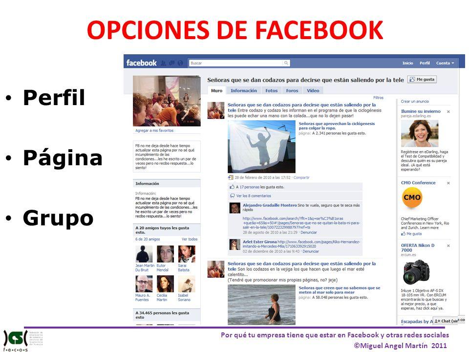 Por qué tu empresa tiene que estar en Facebook y otras redes sociales ©Miguel Angel Martín 2011 OPCIONES DE FACEBOOK Perfil Página Grupo
