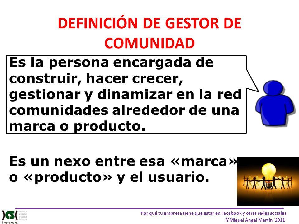 Por qué tu empresa tiene que estar en Facebook y otras redes sociales ©Miguel Angel Martín 2011 DEFINICIÓN DE GESTOR DE COMUNIDAD Es la persona encarg