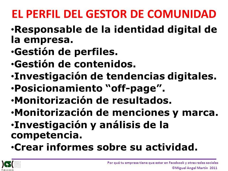 Por qué tu empresa tiene que estar en Facebook y otras redes sociales ©Miguel Angel Martín 2011 EL PERFIL DEL GESTOR DE COMUNIDAD Responsable de la id